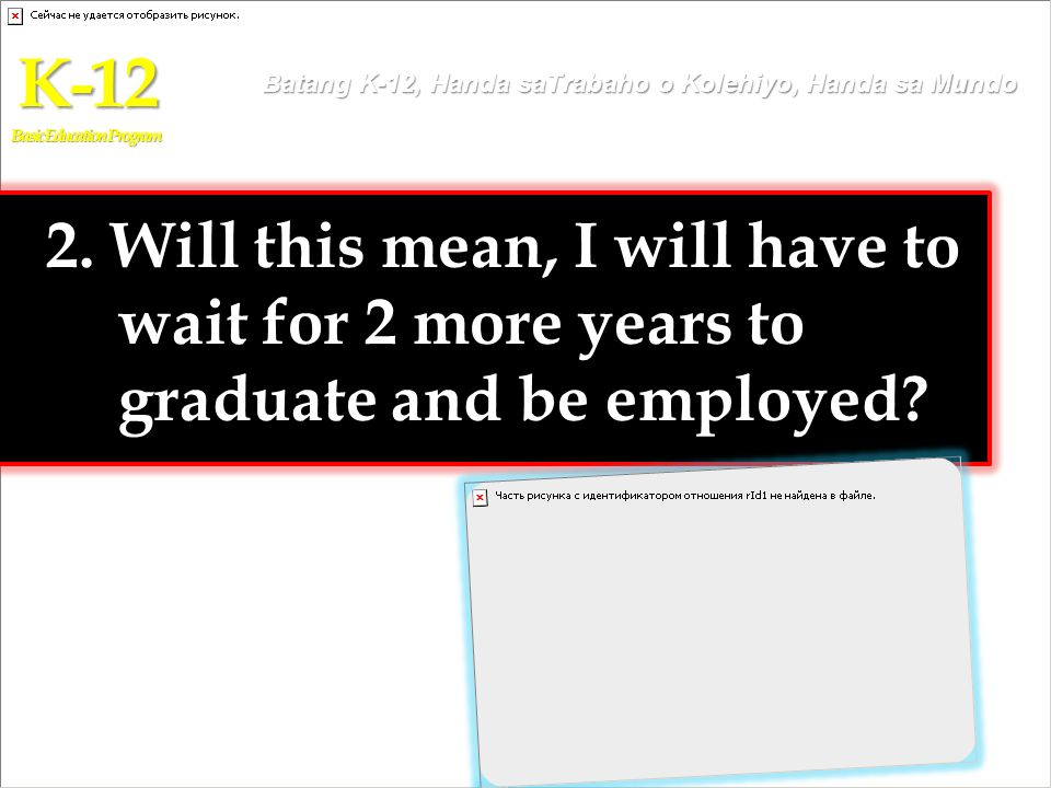 2. Will this mean, I will have to wait for 2 more years to graduate and be employed? K-12 Basic Education Program Batang K-12, Handa saTrabaho o Koleh