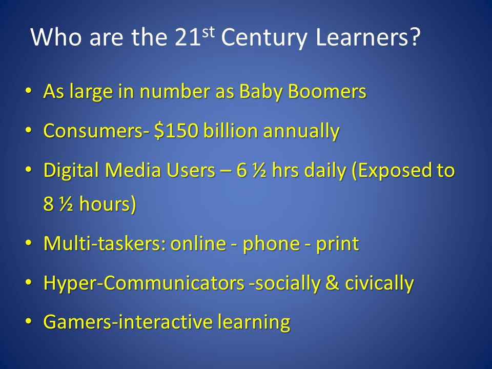 Who are the 21 st Century Learners? As large in number as Baby Boomers As large in number as Baby Boomers Consumers- $150 billion annually Consumers-