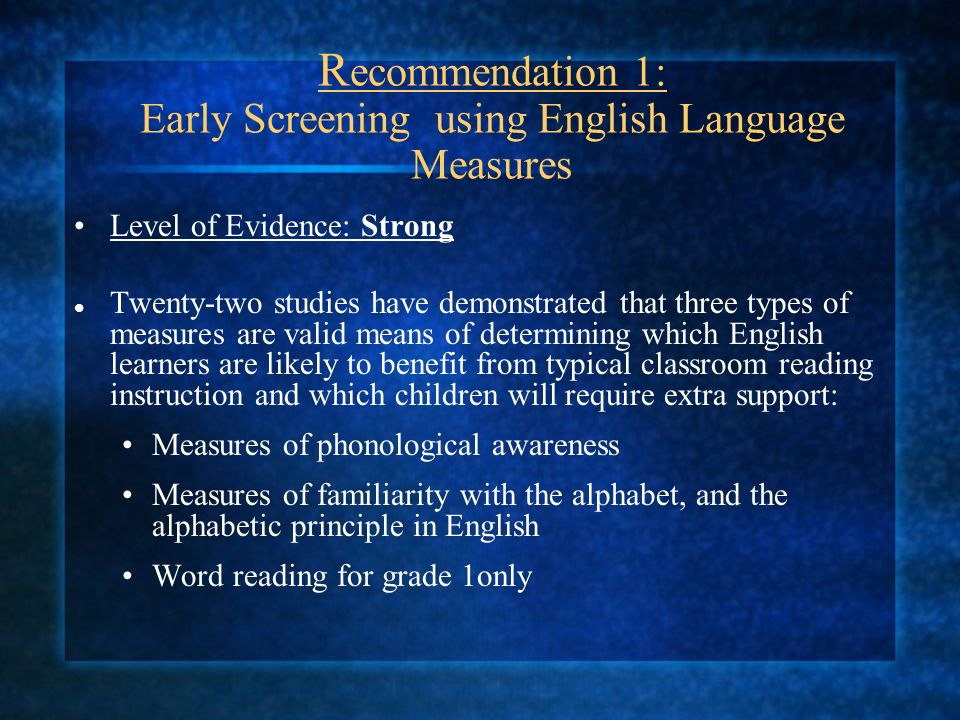 R ecommendation 1: Early Screening using English Language Measures Level of Evidence: Strong Twenty-two studies have demonstrated that three types of measures are valid means of determining which English learners are likely to benefit from typical classroom reading instruction and which children will require extra support: Measures of phonological awareness Measures of familiarity with the alphabet, and the alphabetic principle in English Word reading for grade 1only