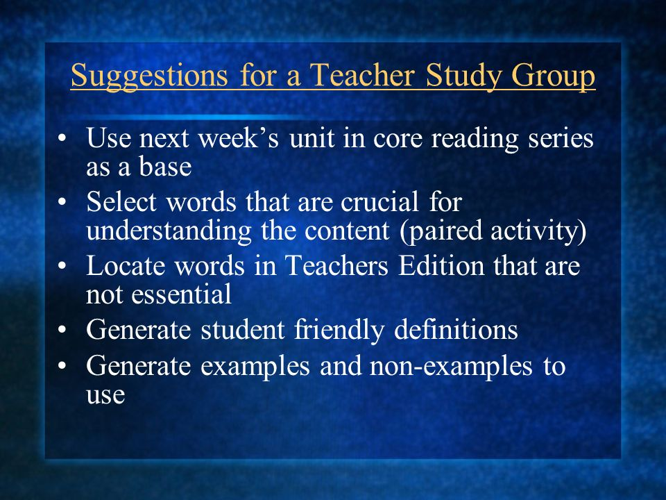 Suggestions for a Teacher Study Group Use next weeks unit in core reading series as a base Select words that are crucial for understanding the content (paired activity) Locate words in Teachers Edition that are not essential Generate student friendly definitions Generate examples and non-examples to use