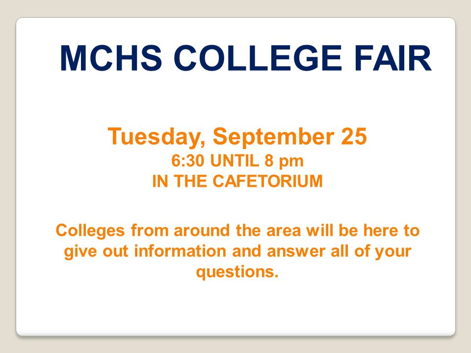MCHS COLLEGE FAIR Tuesday, September 25 6:30 UNTIL 8 pm IN THE CAFETORIUM Colleges from around the area will be here to give out information and answe