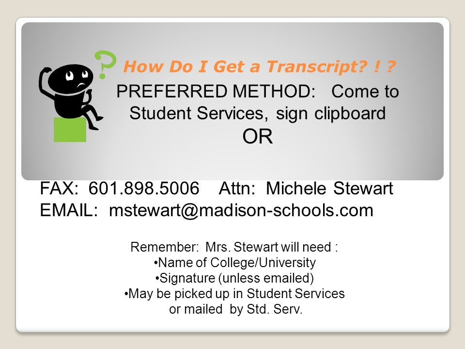 How Do I Get a Transcript? ! ? FAX: 601.898.5006 Attn: Michele Stewart EMAIL: mstewart@madison-schools.com PREFERRED METHOD: Come to Student Services,
