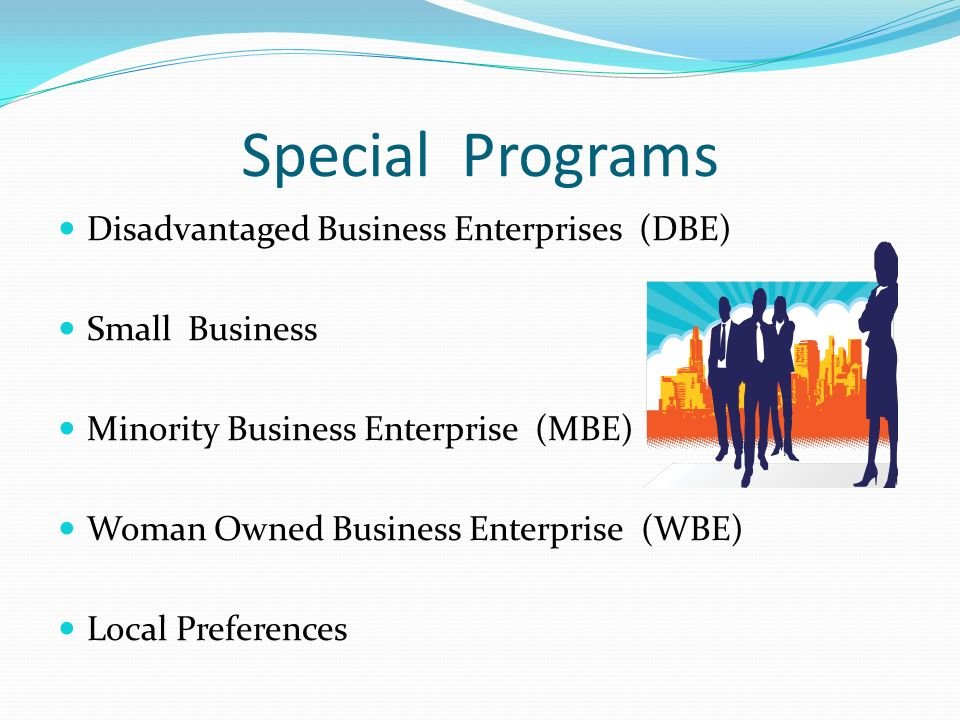Special Programs Disadvantaged Business Enterprises (DBE) Small Business Minority Business Enterprise (MBE) Woman Owned Business Enterprise (WBE) Local Preferences