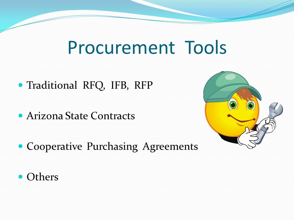 Procurement Tools Traditional RFQ, IFB, RFP Arizona State Contracts Cooperative Purchasing Agreements Others