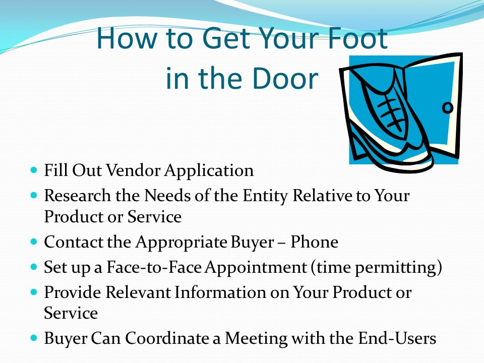 How to Get Your Foot in the Door Fill Out Vendor Application Research the Needs of the Entity Relative to Your Product or Service Contact the Appropriate Buyer – Phone Set up a Face-to-Face Appointment (time permitting) Provide Relevant Information on Your Product or Service Buyer Can Coordinate a Meeting with the End-Users