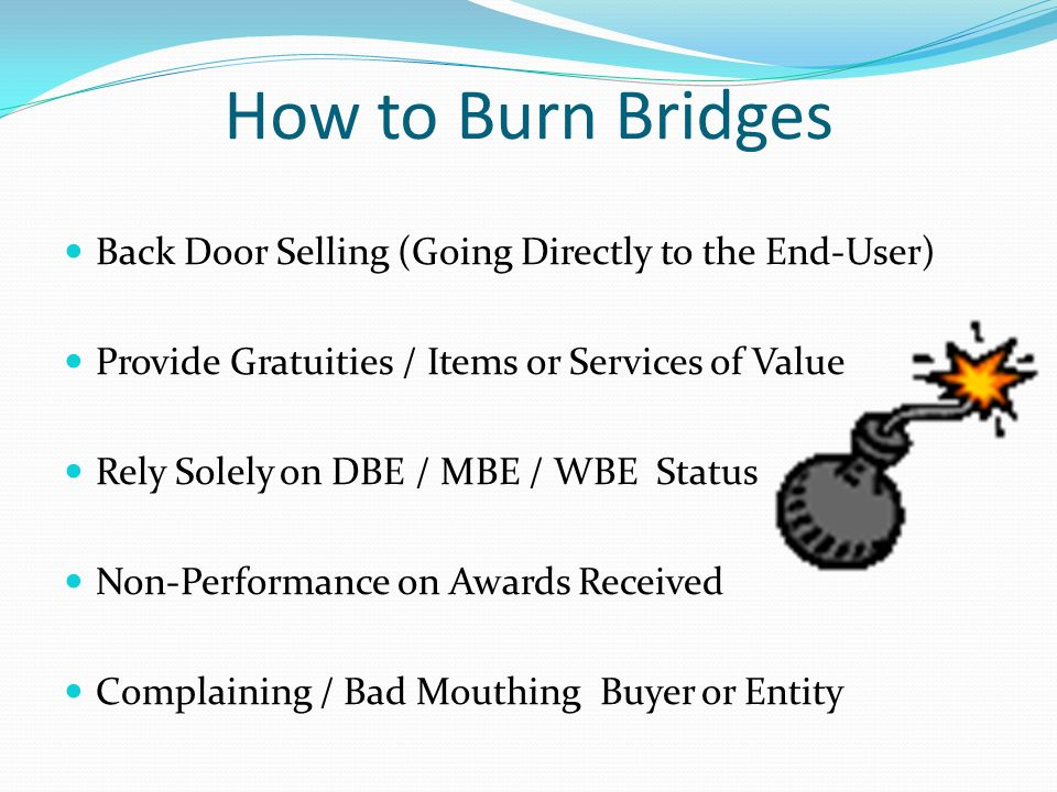 How to Burn Bridges Back Door Selling (Going Directly to the End-User) Provide Gratuities / Items or Services of Value Rely Solely on DBE / MBE / WBE Status Non-Performance on Awards Received Complaining / Bad Mouthing Buyer or Entity