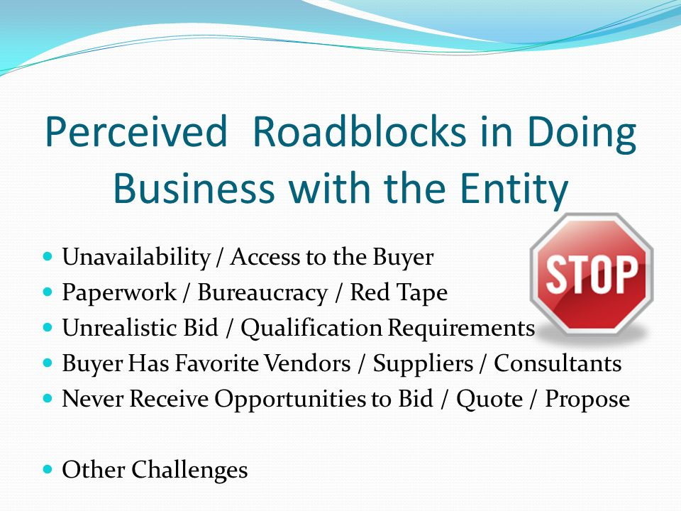 Perceived Roadblocks in Doing Business with the Entity Unavailability / Access to the Buyer Paperwork / Bureaucracy / Red Tape Unrealistic Bid / Qualification Requirements Buyer Has Favorite Vendors / Suppliers / Consultants Never Receive Opportunities to Bid / Quote / Propose Other Challenges