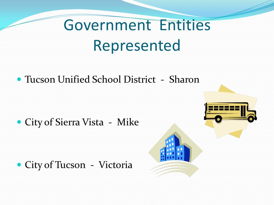 Government Entities Represented Tucson Unified School District - Sharon City of Sierra Vista - Mike City of Tucson - Victoria