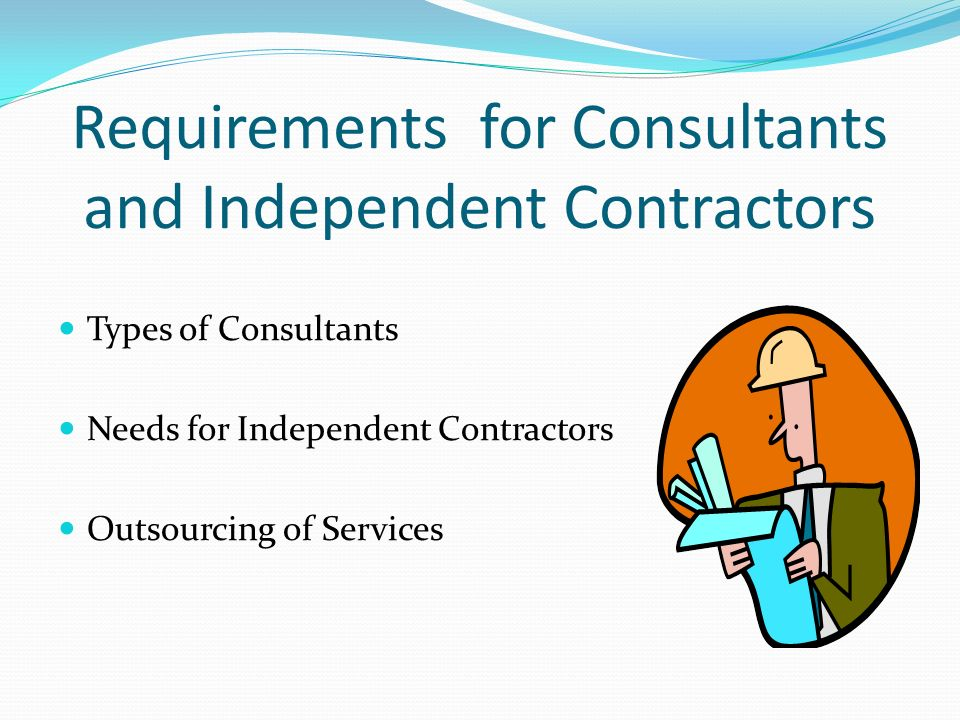Requirements for Consultants and Independent Contractors Types of Consultants Needs for Independent Contractors Outsourcing of Services