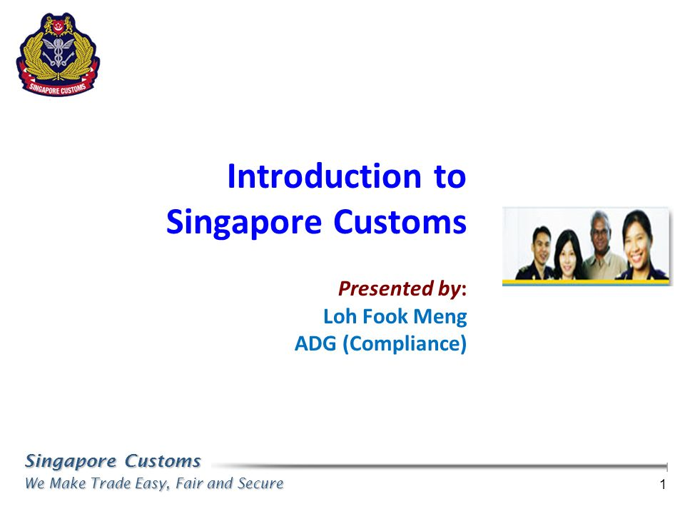 Singapore Customs We Make Trade Easy, Fair and Secure 1 Introduction to Singapore Customs Presented by: Loh Fook Meng ADG (Compliance)