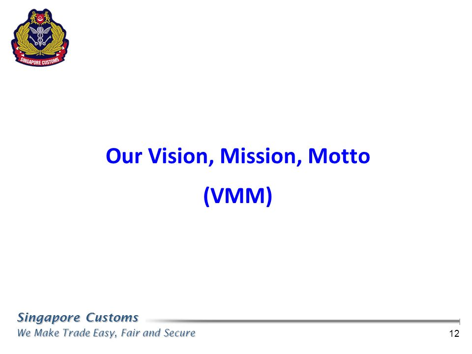 Singapore Customs We Make Trade Easy, Fair and Secure 12 Our Vision, Mission, Motto (VMM)