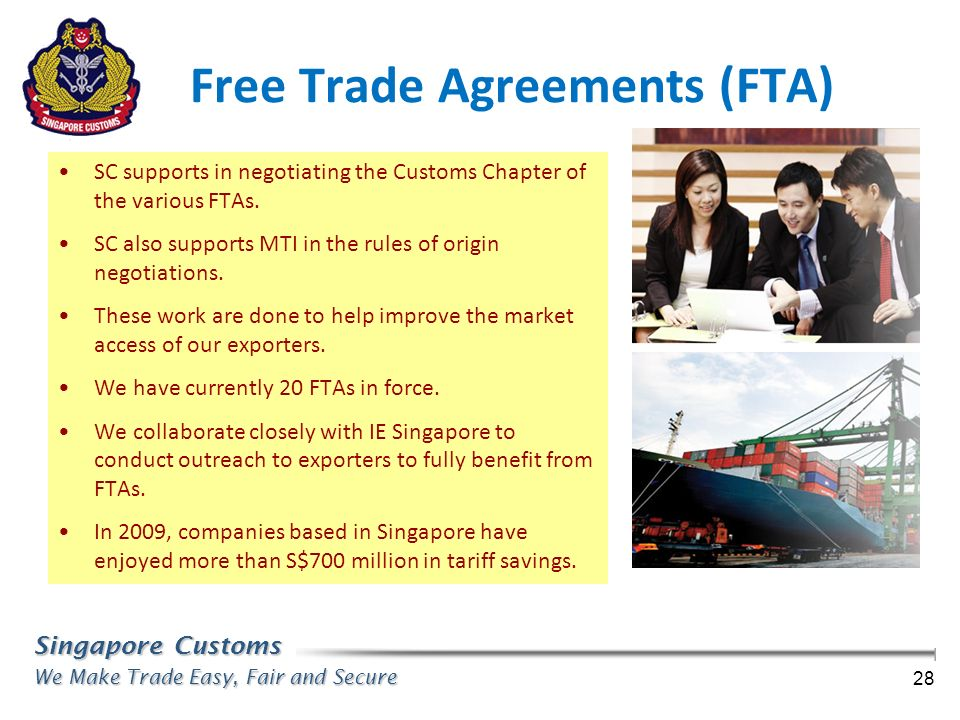 Singapore Customs We Make Trade Easy, Fair and Secure 28 Free Trade Agreements (FTA) SC supports in negotiating the Customs Chapter of the various FTA