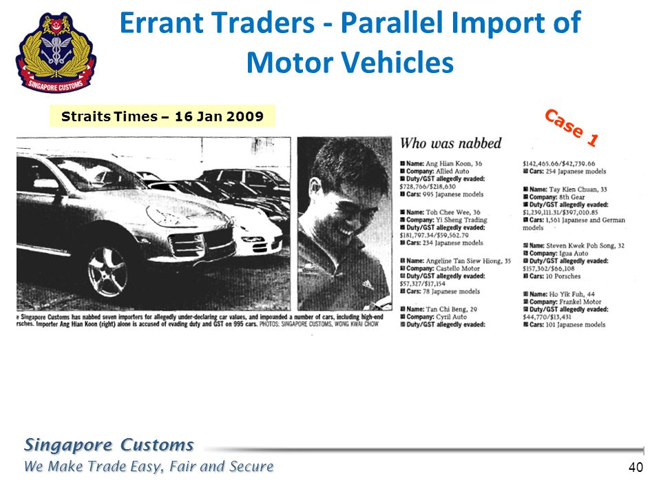 Singapore Customs We Make Trade Easy, Fair and Secure 40 Straits Times – 16 Jan 2009 Case 1 Errant Traders - Parallel Import of Motor Vehicles