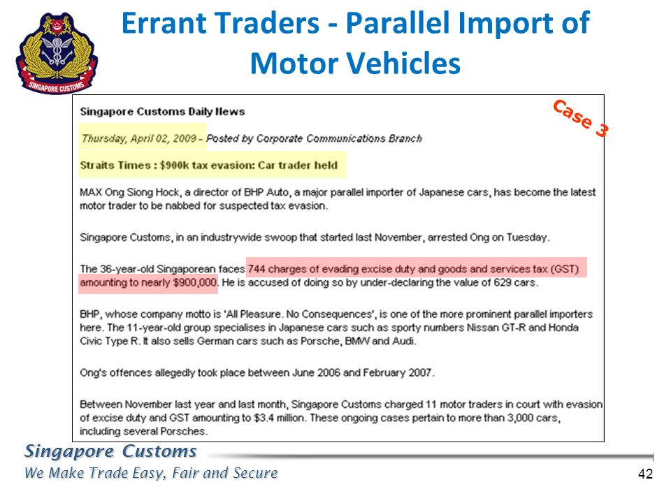 Singapore Customs We Make Trade Easy, Fair and Secure 42 Case 3 Errant Traders - Parallel Import of Motor Vehicles