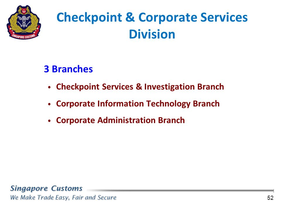 Singapore Customs We Make Trade Easy, Fair and Secure 52 3 Branches Checkpoint Services & Investigation Branch Corporate Information Technology Branch
