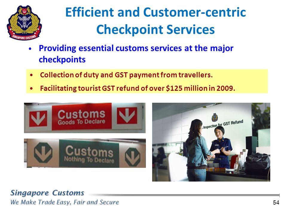 Singapore Customs We Make Trade Easy, Fair and Secure 54 Efficient and Customer-centric Checkpoint Services Collection of duty and GST payment from tr