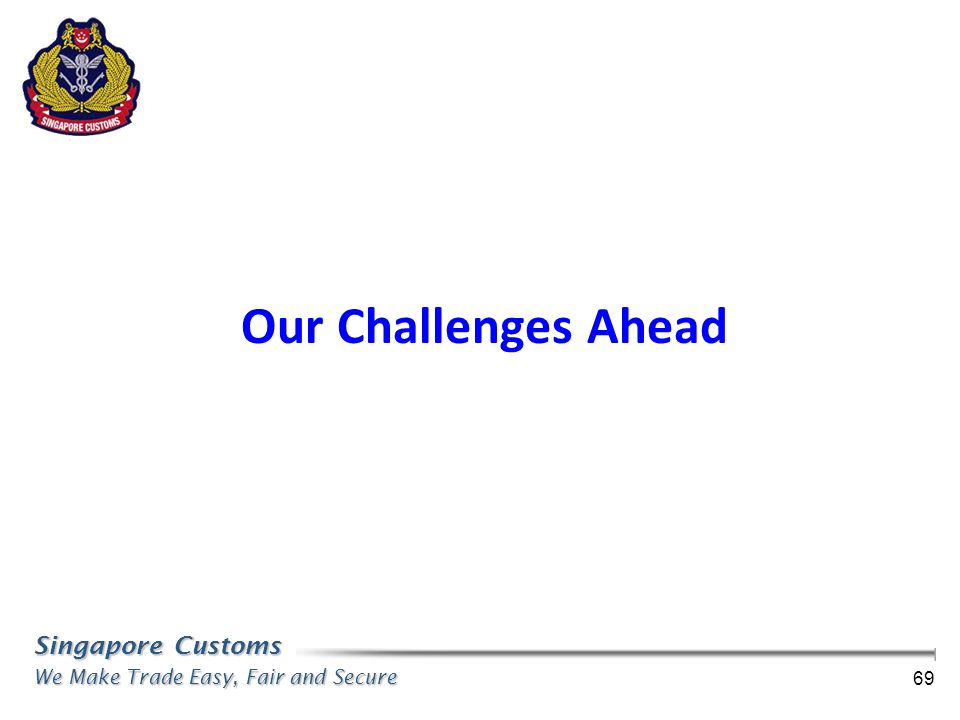 Singapore Customs We Make Trade Easy, Fair and Secure 69 Our Challenges Ahead