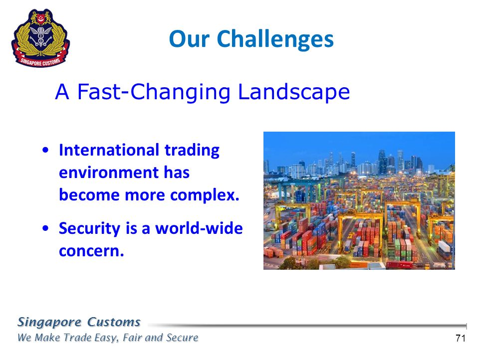 Singapore Customs We Make Trade Easy, Fair and Secure 71 Our Challenges International trading environment has become more complex. Security is a world