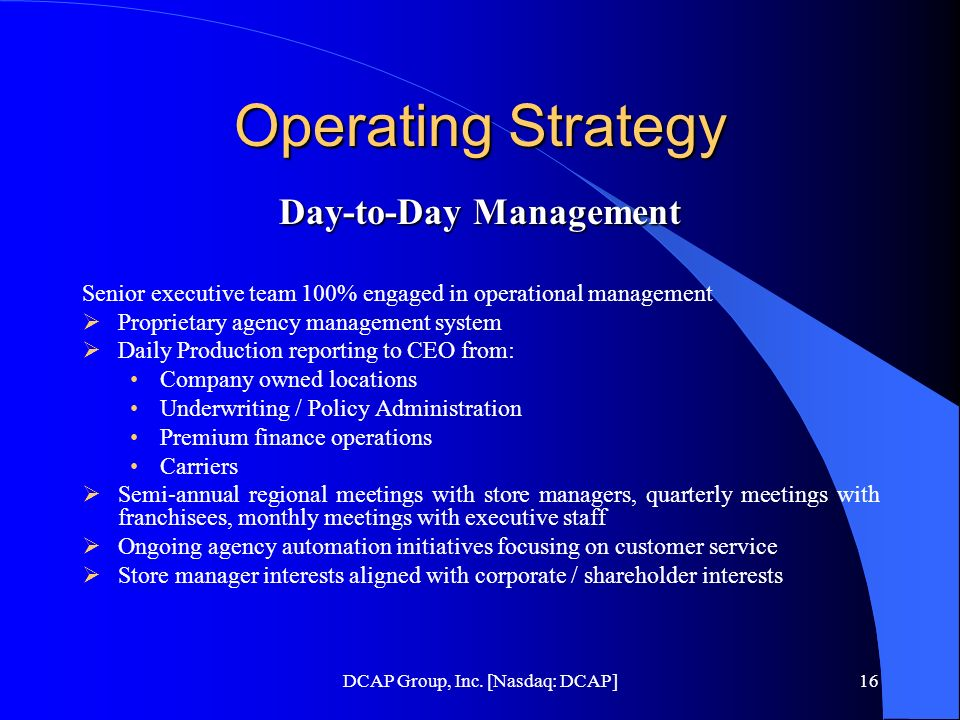 DCAP Group, Inc. [Nasdaq: DCAP]16 Operating Strategy Day-to-Day Management Senior executive team 100% engaged in operational management Proprietary ag