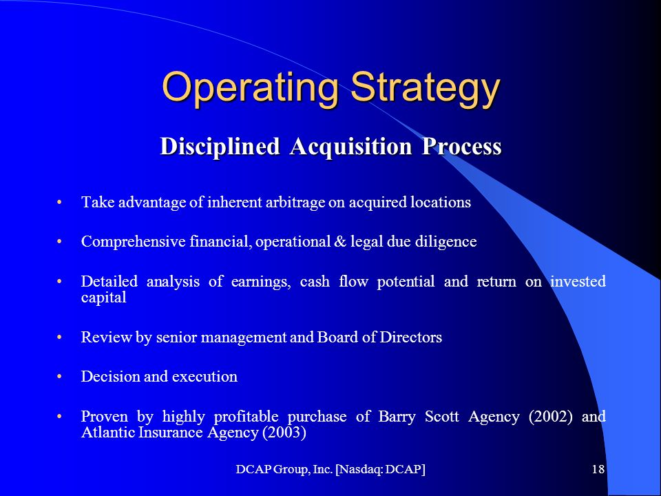 DCAP Group, Inc. [Nasdaq: DCAP]18 Operating Strategy Disciplined Acquisition Process Take advantage of inherent arbitrage on acquired locations Compre
