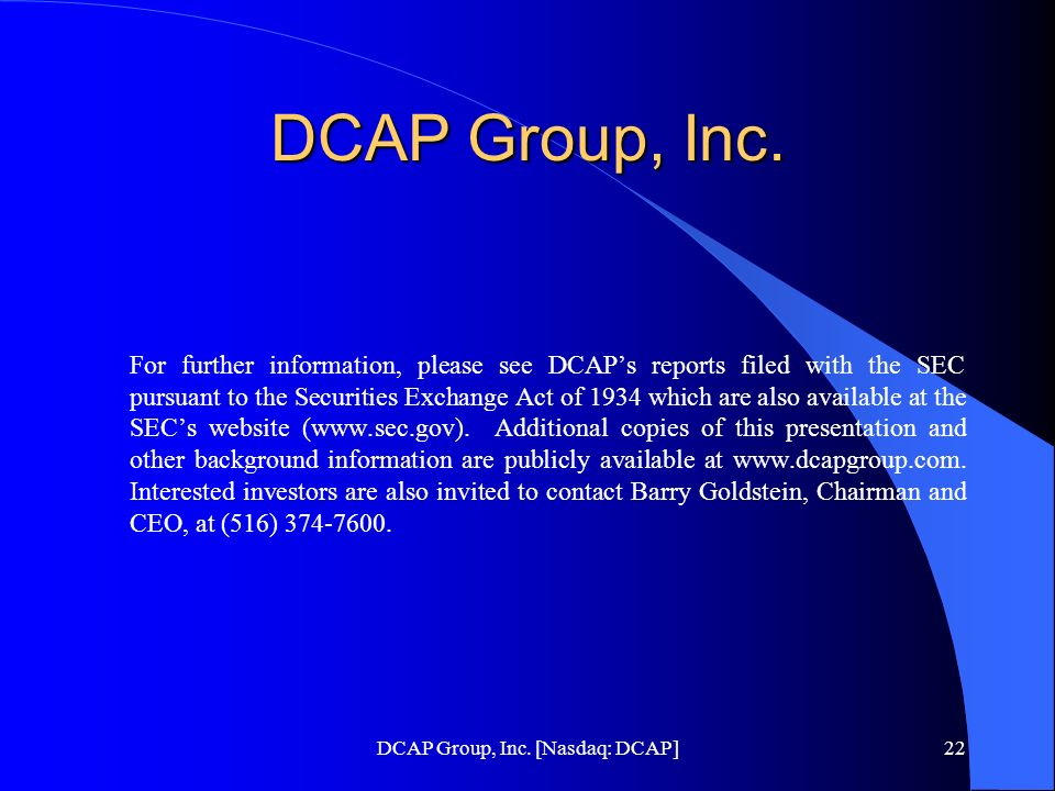 DCAP Group, Inc. [Nasdaq: DCAP]22 DCAP Group, Inc. For further information, please see DCAPs reports filed with the SEC pursuant to the Securities Exc