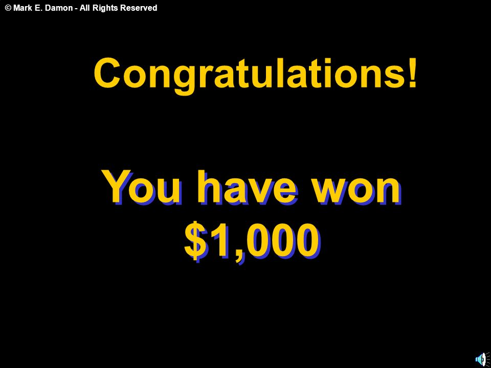 © Mark E. Damon - All Rights Reserved You have won $1,000 C o n g r a t u l a t i o n s !