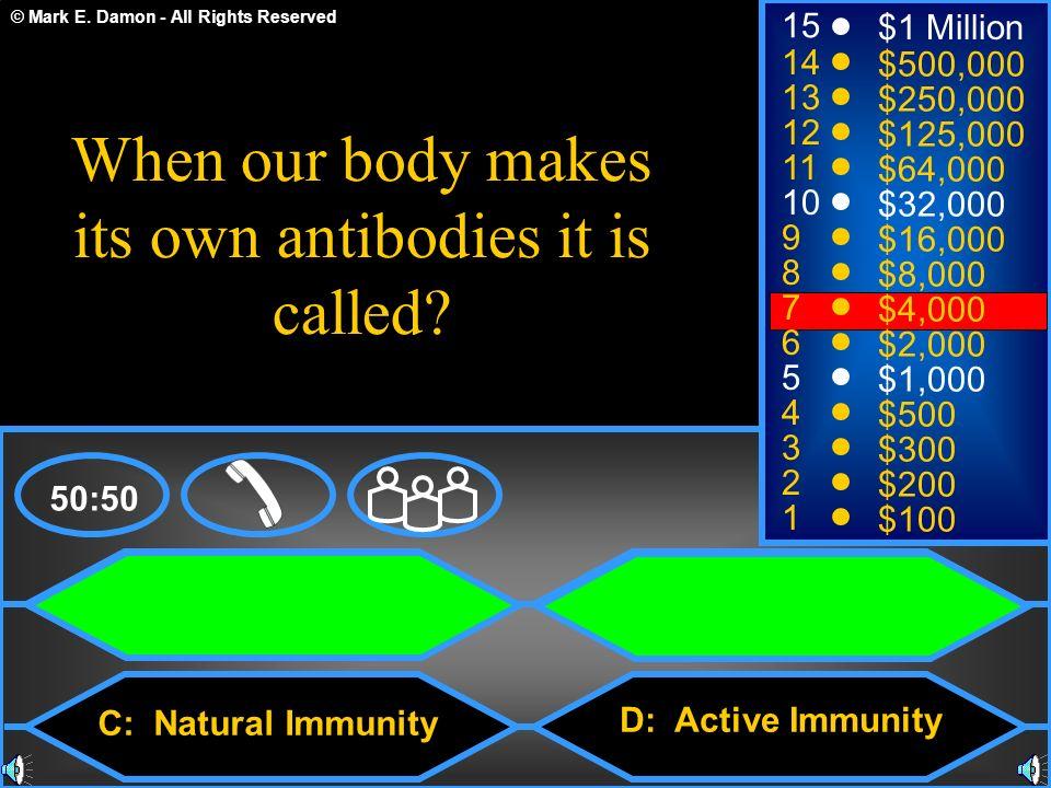 © Mark E. Damon - All Rights Reserved A: Passive Immunity C: Natural Immunity B: Acquired Immunity D: Active Immunity 50:50 15 14 13 12 11 10 9 8 7 6