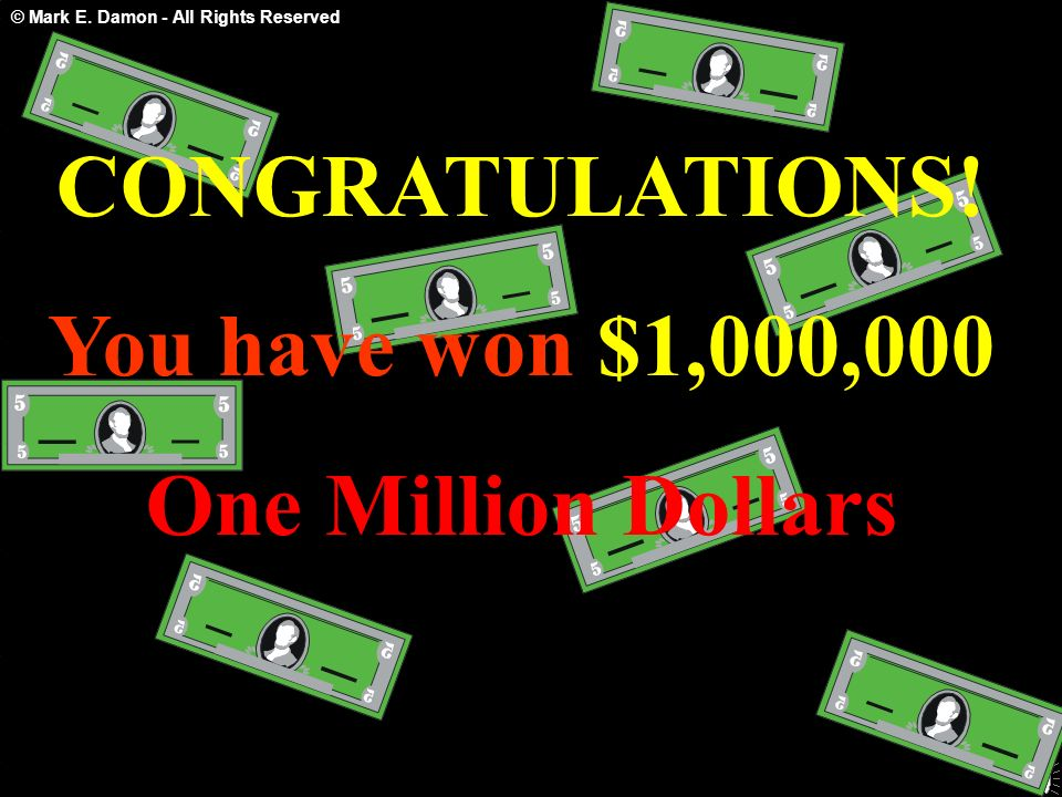 © Mark E. Damon - All Rights Reserved CONGRATULATIONS! You have won $1,000,000 One Million Dollars