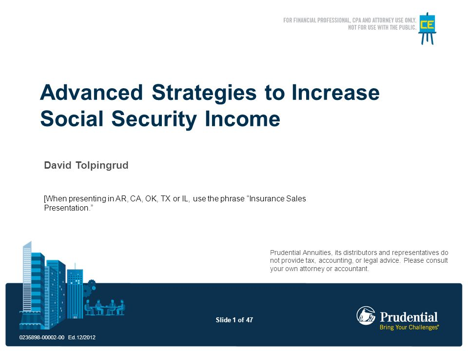 Slide 1 of 47 0235898-00002-00 Ed.12/2012 Advanced Strategies to Increase Social Security Income Prudential Annuities, its distributors and representa