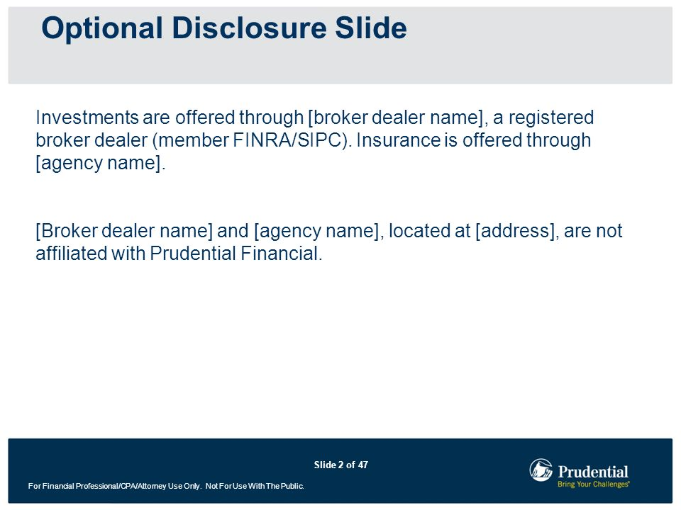 Slide 2 of 47 For Financial Professional/CPA/Attorney Use Only. Not For Use With The Public. Optional Disclosure Slide Investments are offered through