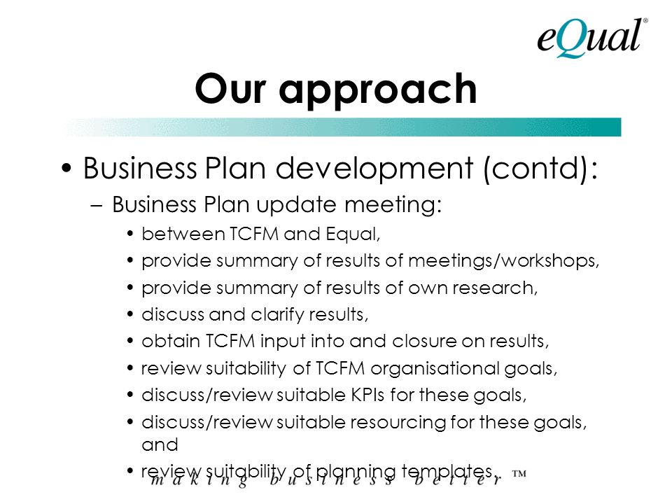 Our approach Business Plan development (contd): –Following meetings/workshops Equal will: review the information, conduct our own research, (similar f