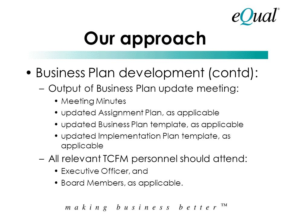 Our approach Business Plan development (contd): –Business Plan update meeting: between TCFM and Equal, provide summary of results of meetings/workshop