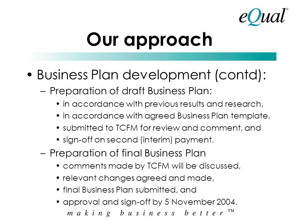 Our approach Business Plan development (contd): –Output of Business Plan update meeting: Meeting Minutes updated Assignment Plan, as applicable update