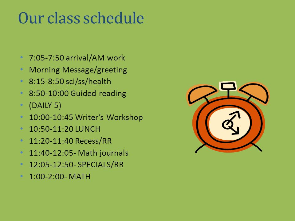 Our class schedule 7:05-7:50 arrival/AM work Morning Message/greeting 8:15-8:50 sci/ss/health 8:50-10:00 Guided reading (DAILY 5) 10:00-10:45 Writers