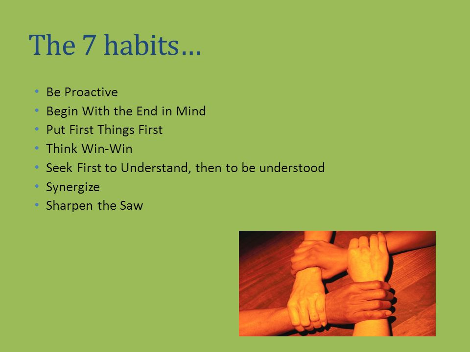 The 7 habits… Be Proactive Begin With the End in Mind Put First Things First Think Win-Win Seek First to Understand, then to be understood Synergize S