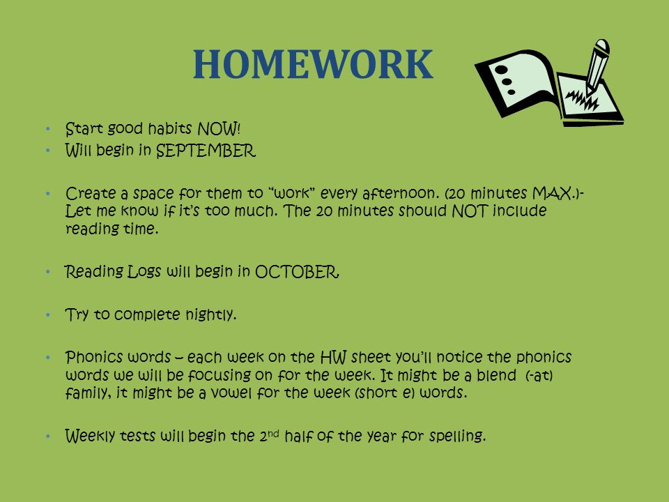 HOMEWORK Start good habits NOW! Will begin in SEPTEMBER Create a space for them to work every afternoon. (20 minutes MAX.)- Let me know if its too muc