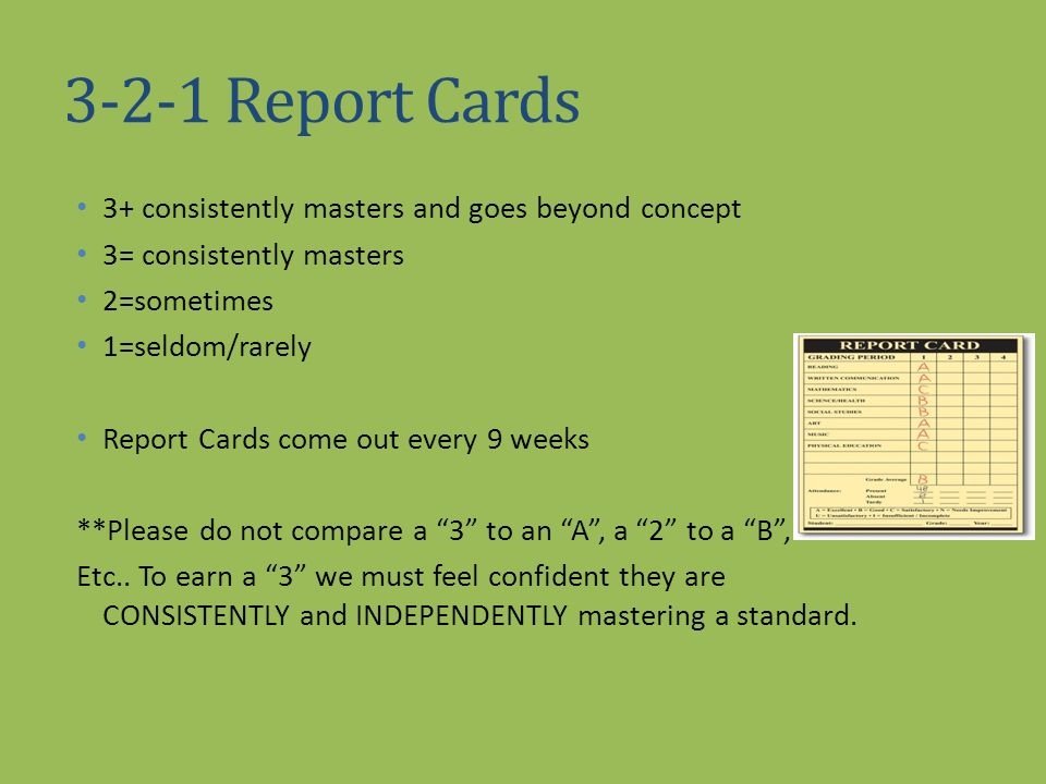3-2-1 Report Cards 3+ consistently masters and goes beyond concept 3= consistently masters 2=sometimes 1=seldom/rarely Report Cards come out every 9 w