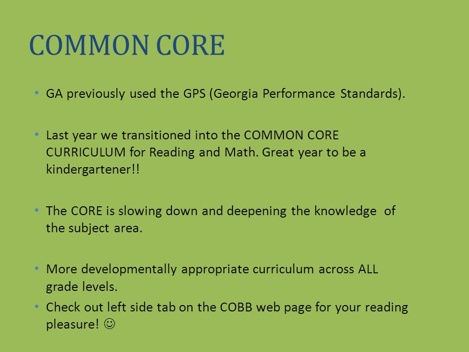 COMMON CORE GA previously used the GPS (Georgia Performance Standards). Last year we transitioned into the COMMON CORE CURRICULUM for Reading and Math