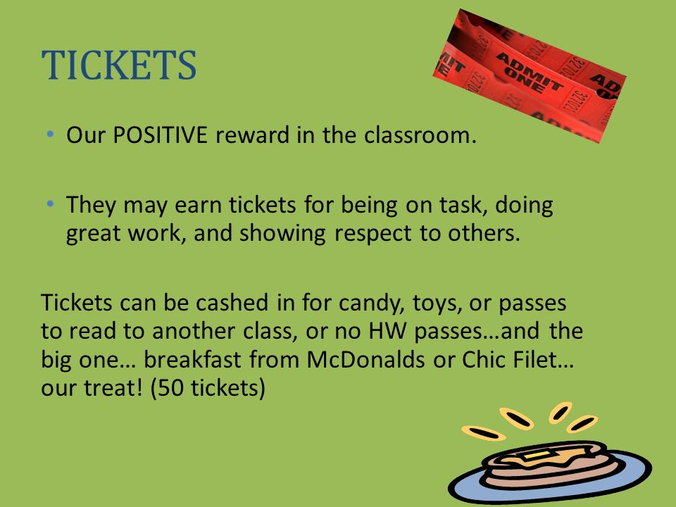 TICKETS Our POSITIVE reward in the classroom. They may earn tickets for being on task, doing great work, and showing respect to others. Tickets can be