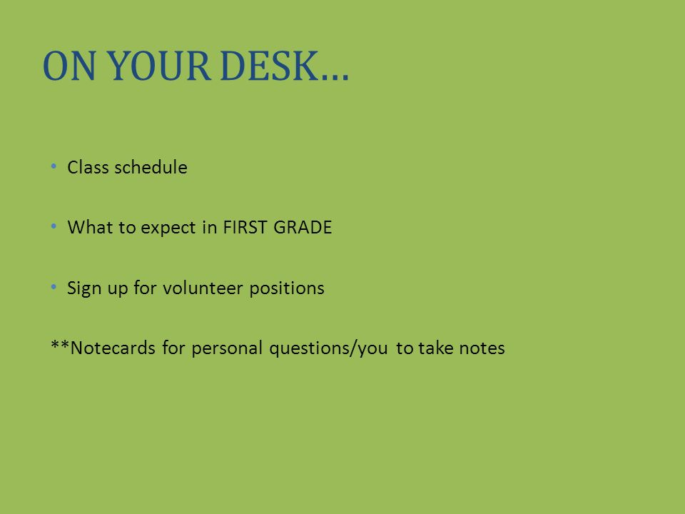 ON YOUR DESK… Class schedule What to expect in FIRST GRADE Sign up for volunteer positions **Notecards for personal questions/you to take notes