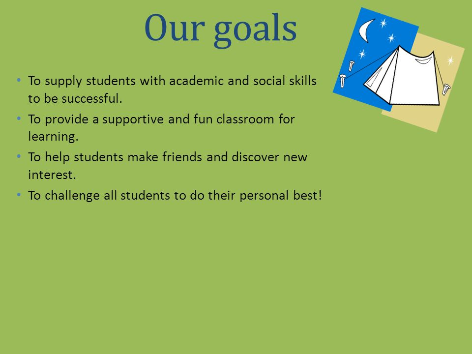 Our goals To supply students with academic and social skills to be successful. To provide a supportive and fun classroom for learning. To help student