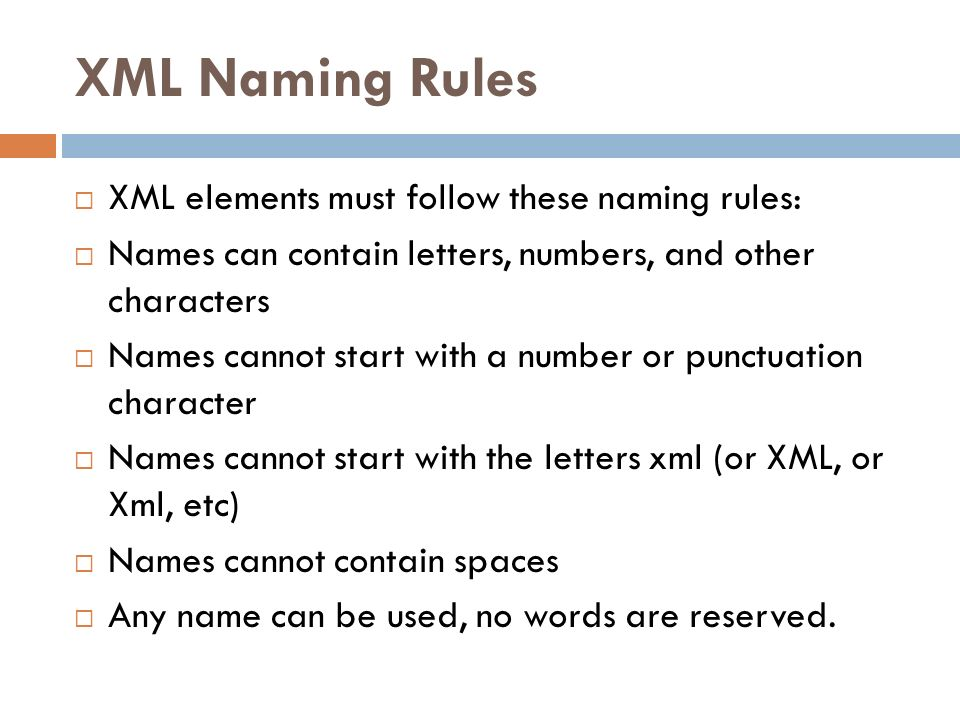 XML Naming Rules XML elements must follow these naming rules: Names can contain letters, numbers, and other characters Names cannot start with a numbe