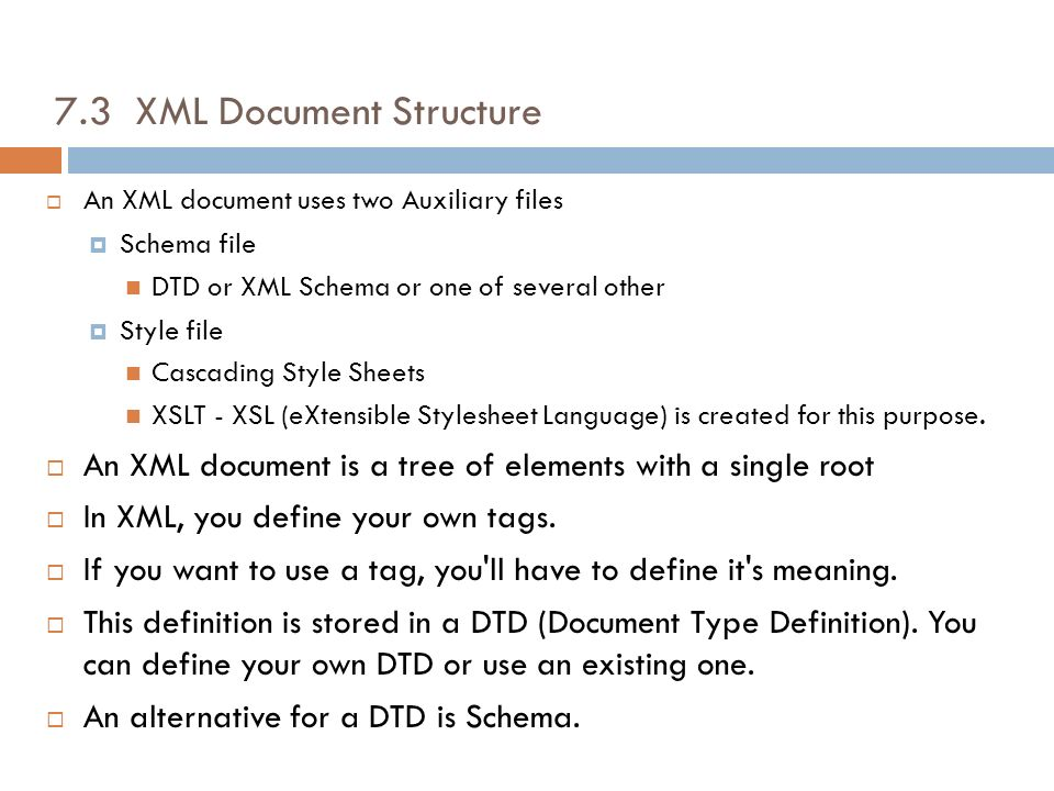 7.3 XML Document Structure An XML document uses two Auxiliary files Schema file DTD or XML Schema or one of several other Style file Cascading Style S