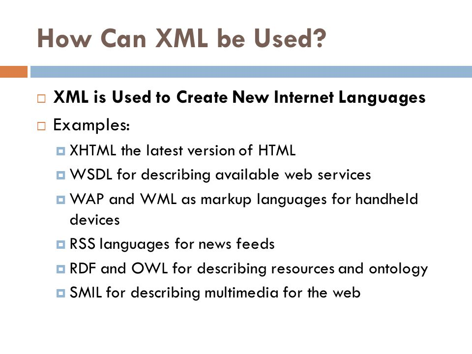 How Can XML be Used? XML is Used to Create New Internet Languages Examples: XHTML the latest version of HTML WSDL for describing available web service