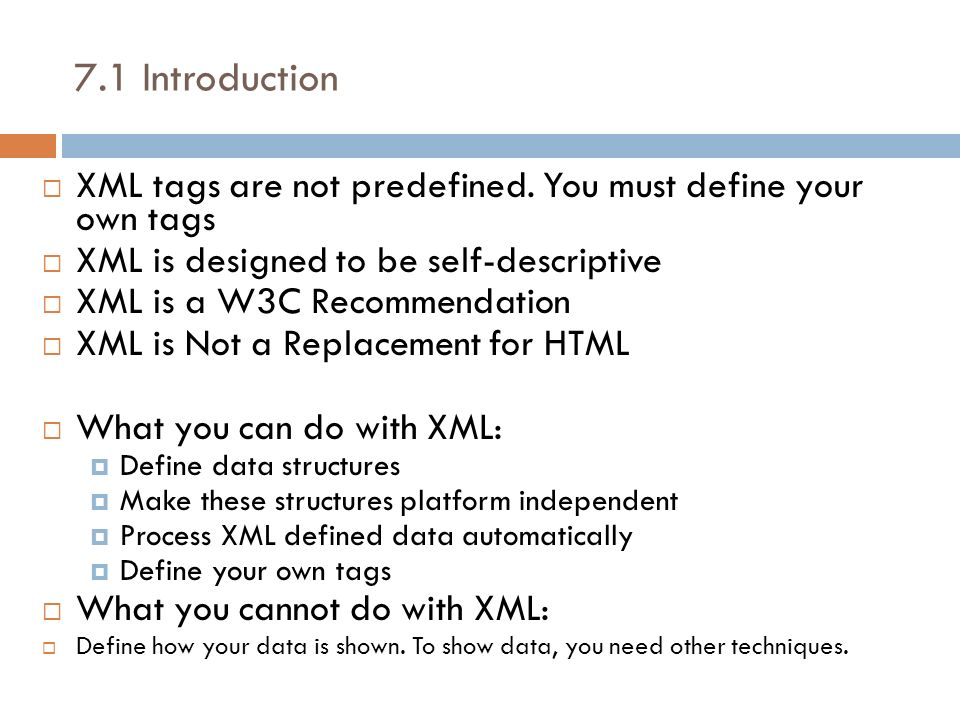 7.1 Introduction XML tags are not predefined. You must define your own tags XML is designed to be self-descriptive XML is a W3C Recommendation XML is