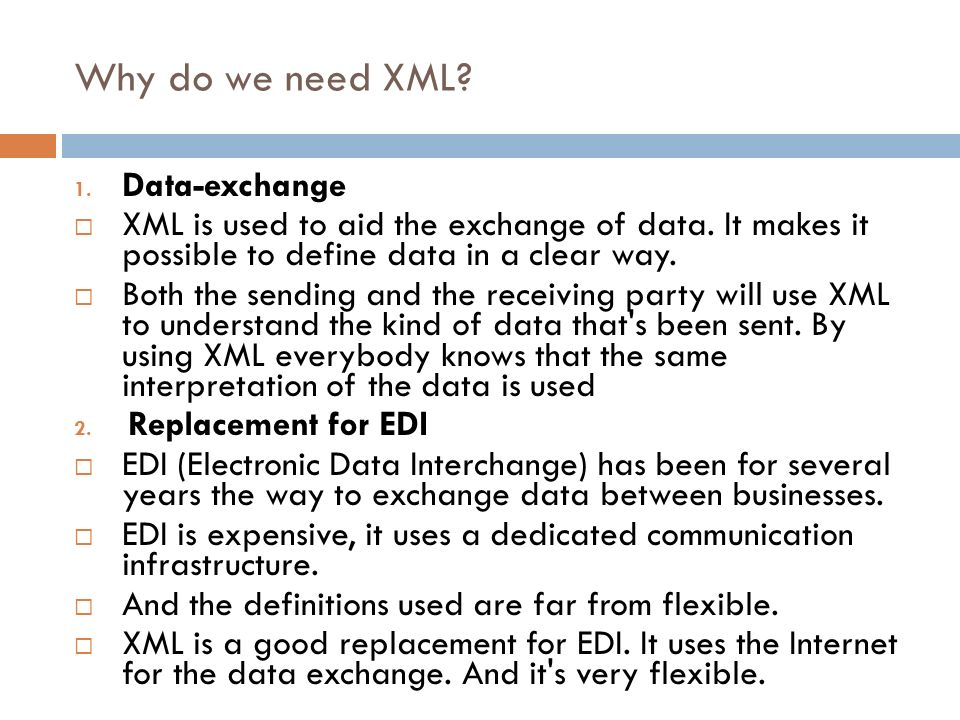 Why do we need XML? 1. Data-exchange XML is used to aid the exchange of data. It makes it possible to define data in a clear way. Both the sending and