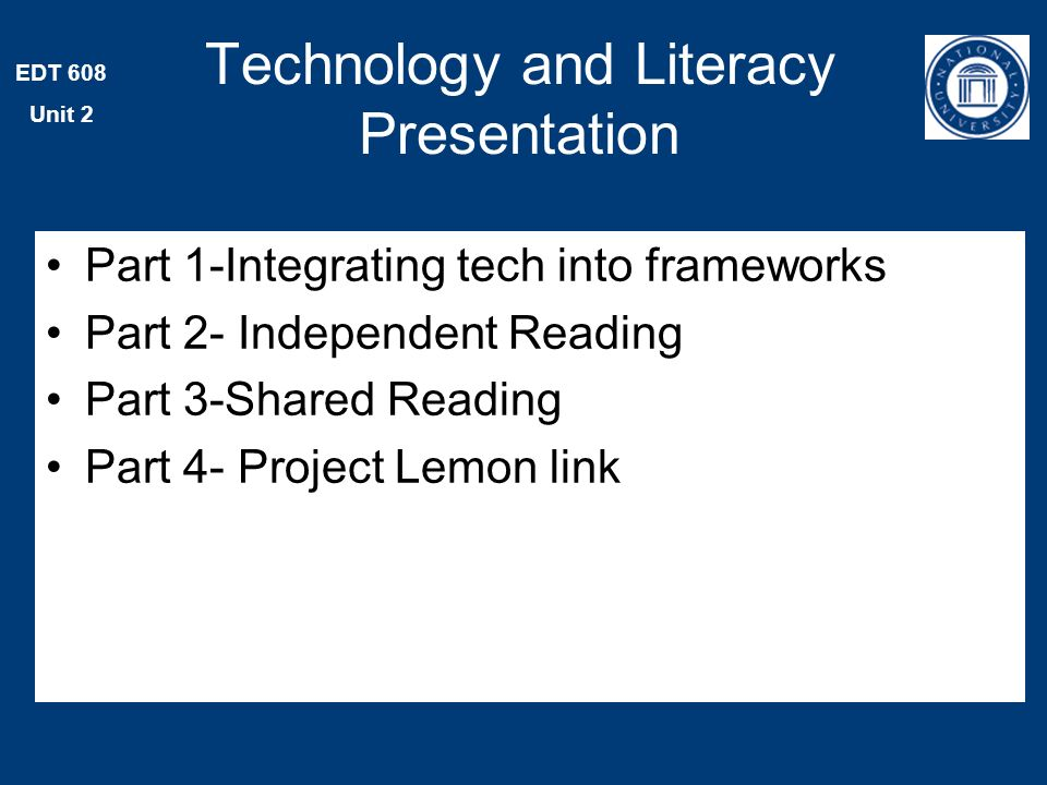 EDT 608 Unit 2 Part 1-Integrating tech into frameworks Part 2- Independent Reading Part 3-Shared Reading Part 4- Project Lemon link Technology and Literacy Presentation