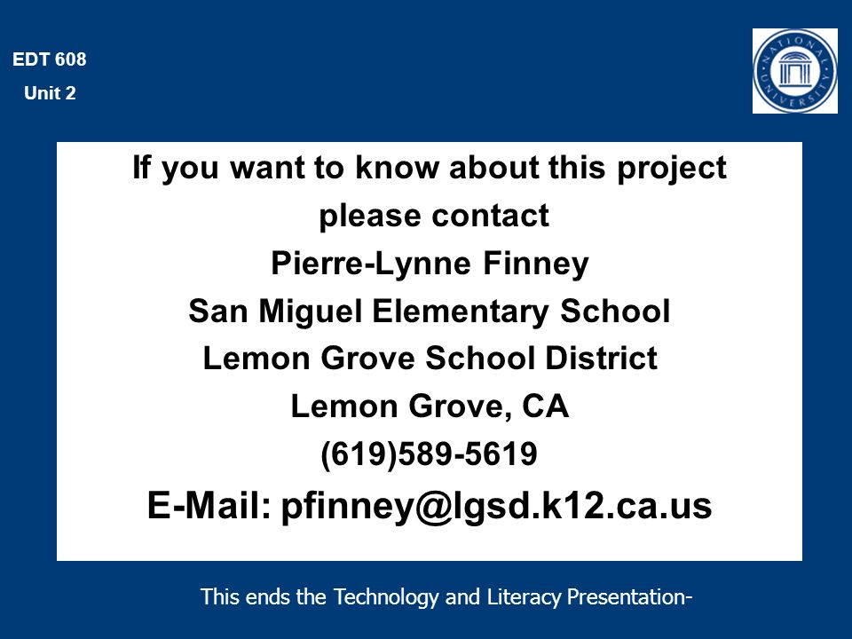 EDT 608 Unit 2 If you want to know about this project please contact Pierre-Lynne Finney San Miguel Elementary School Lemon Grove School District Lemon Grove, CA (619)589-5619 E-Mail: pfinney@lgsd.k12.ca.us This ends the Technology and Literacy Presentation-