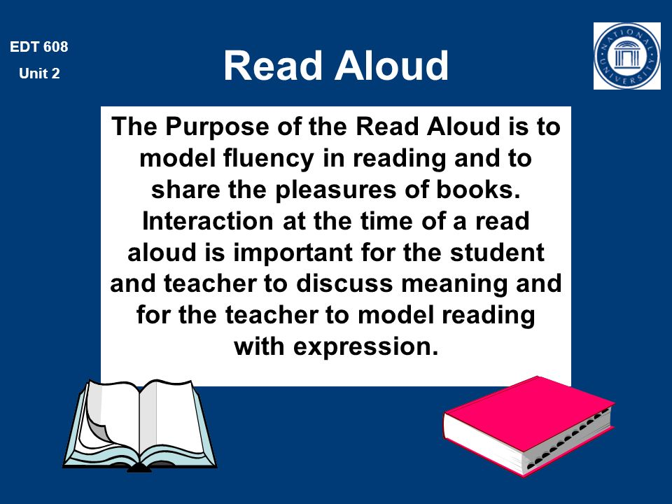 EDT 608 Unit 2 Read Aloud The Purpose of the Read Aloud is to model fluency in reading and to share the pleasures of books.