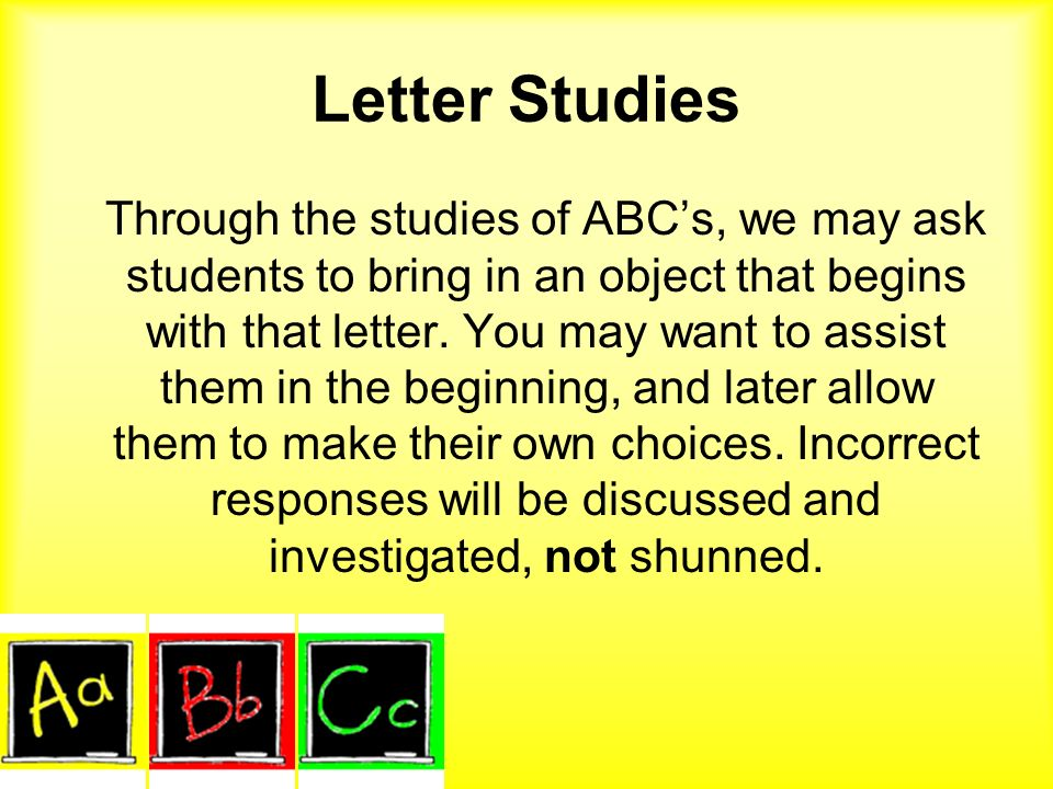 Letter Studies Through the studies of ABCs, we may ask students to bring in an object that begins with that letter. You may want to assist them in the